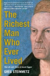 The Richest Man Who Ever Lived: The Life and Times of Jacob Fugger by Greg Steinmetz